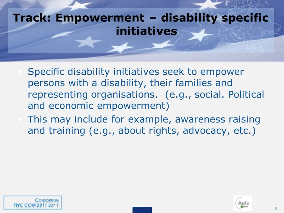 Track: Empowerment – disability specific initiatives Specific disability initiatives seek to empower persons with a disability, their families and representing organisations.