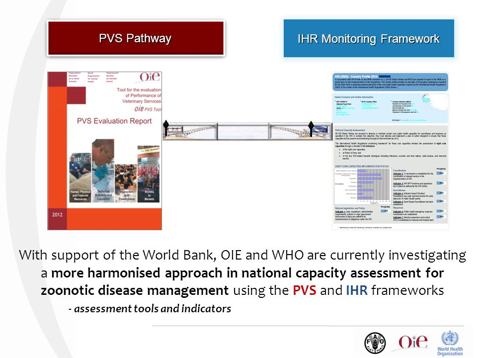 IHR Monitoring Framework PVS Pathway With support of the World Bank, OIE and WHO are currently investigating a more harmonised approach in national capacity assessment for zoonotic disease management using the PVS and IHR frameworks - assessment tools and indicators