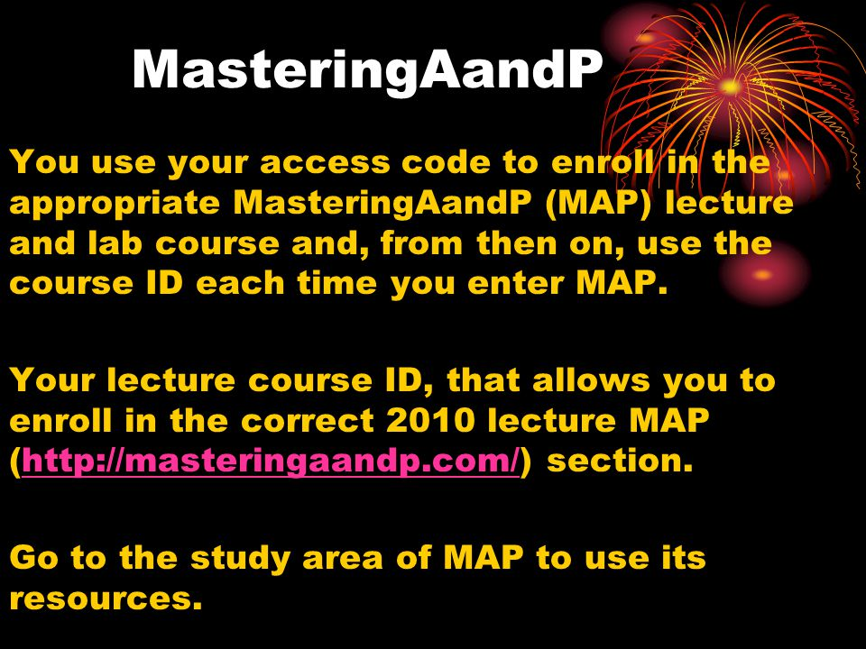 MasteringAandP You use your access code to enroll in the appropriate MasteringAandP (MAP) lecture and lab course and, from then on, use the course ID each time you enter MAP.