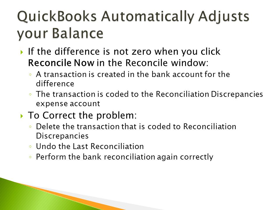  If the difference is not zero when you click Reconcile Now in the Reconcile window: ◦ A transaction is created in the bank account for the difference ◦ The transaction is coded to the Reconciliation Discrepancies expense account  To Correct the problem: ◦ Delete the transaction that is coded to Reconciliation Discrepancies ◦ Undo the Last Reconciliation ◦ Perform the bank reconciliation again correctly