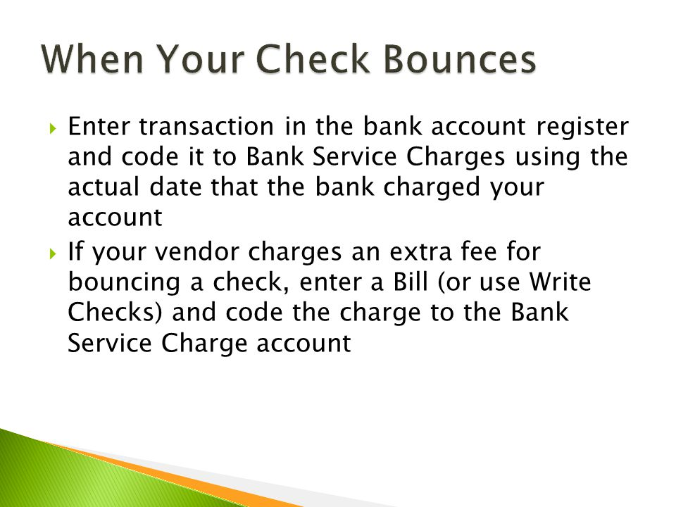  Enter transaction in the bank account register and code it to Bank Service Charges using the actual date that the bank charged your account  If your vendor charges an extra fee for bouncing a check, enter a Bill (or use Write Checks) and code the charge to the Bank Service Charge account