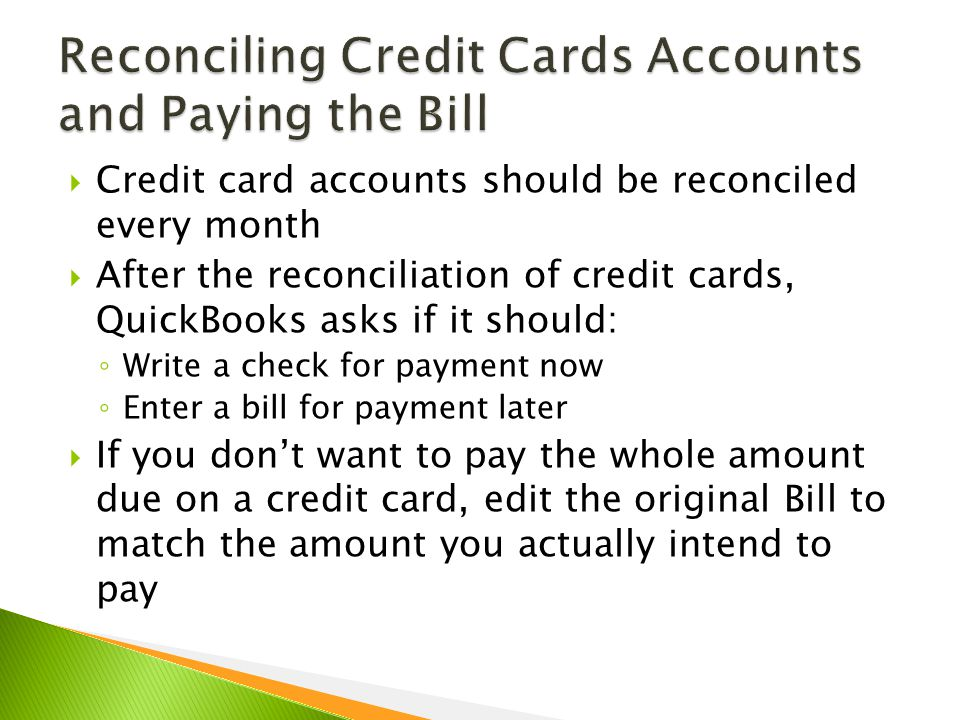  Credit card accounts should be reconciled every month  After the reconciliation of credit cards, QuickBooks asks if it should: ◦ Write a check for payment now ◦ Enter a bill for payment later  If you don't want to pay the whole amount due on a credit card, edit the original Bill to match the amount you actually intend to pay