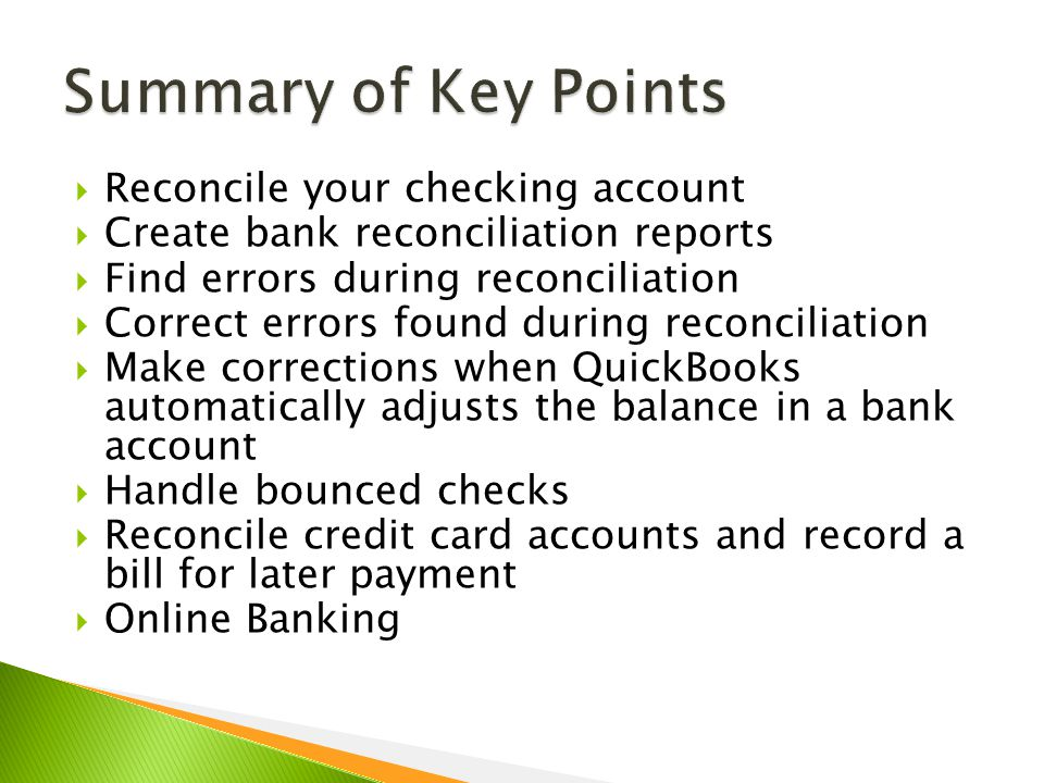  Reconcile your checking account  Create bank reconciliation reports  Find errors during reconciliation  Correct errors found during reconciliation  Make corrections when QuickBooks automatically adjusts the balance in a bank account  Handle bounced checks  Reconcile credit card accounts and record a bill for later payment  Online Banking