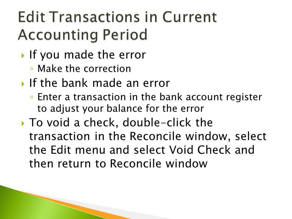  If you made the error ◦ Make the correction  If the bank made an error ◦ Enter a transaction in the bank account register to adjust your balance for the error  To void a check, double-click the transaction in the Reconcile window, select the Edit menu and select Void Check and then return to Reconcile window