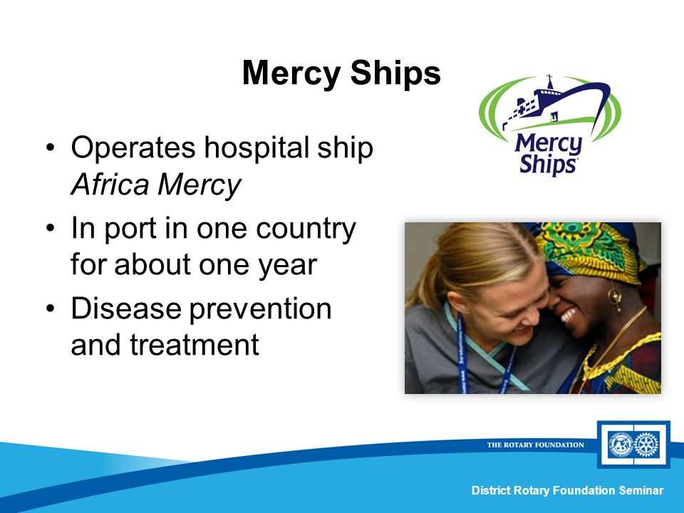 District Rotary Foundation Seminar Operates hospital ship Africa Mercy In port in one country for about one year Disease prevention and treatment Mercy Ships