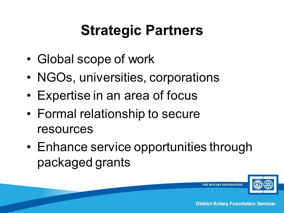 District Rotary Foundation Seminar Strategic Partners Global scope of work NGOs, universities, corporations Expertise in an area of focus Formal relationship to secure resources Enhance service opportunities through packaged grants
