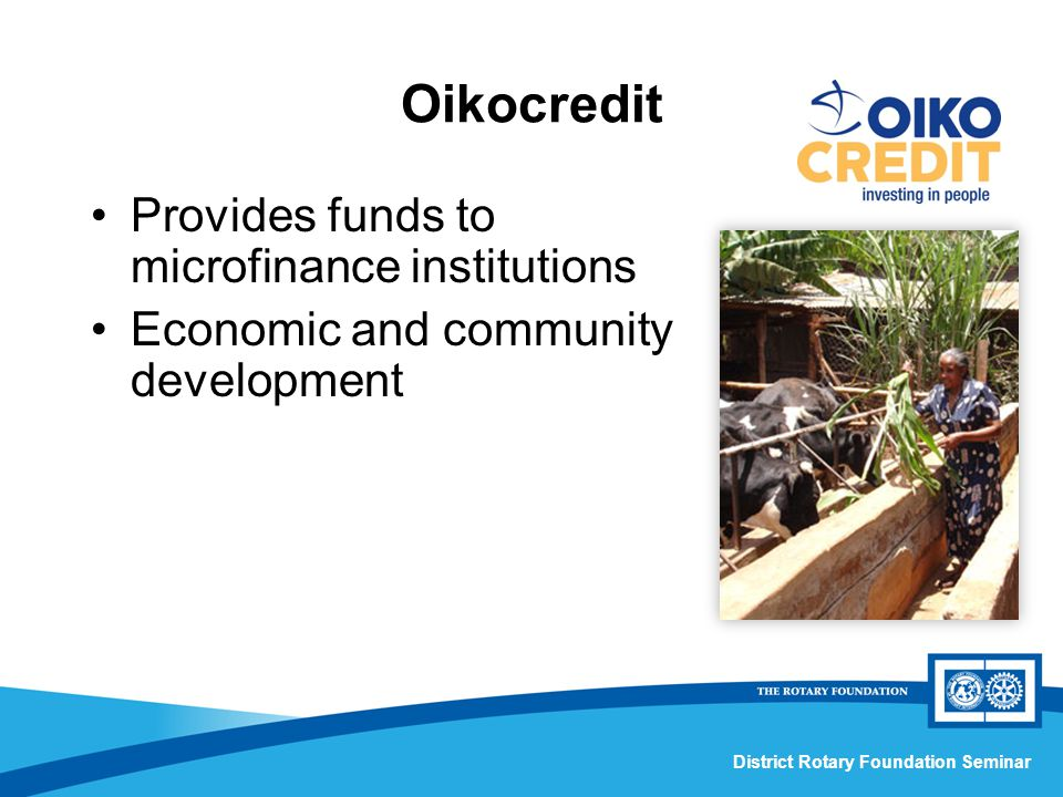 District Rotary Foundation Seminar Oikocredit Provides funds to microfinance institutions Economic and community development