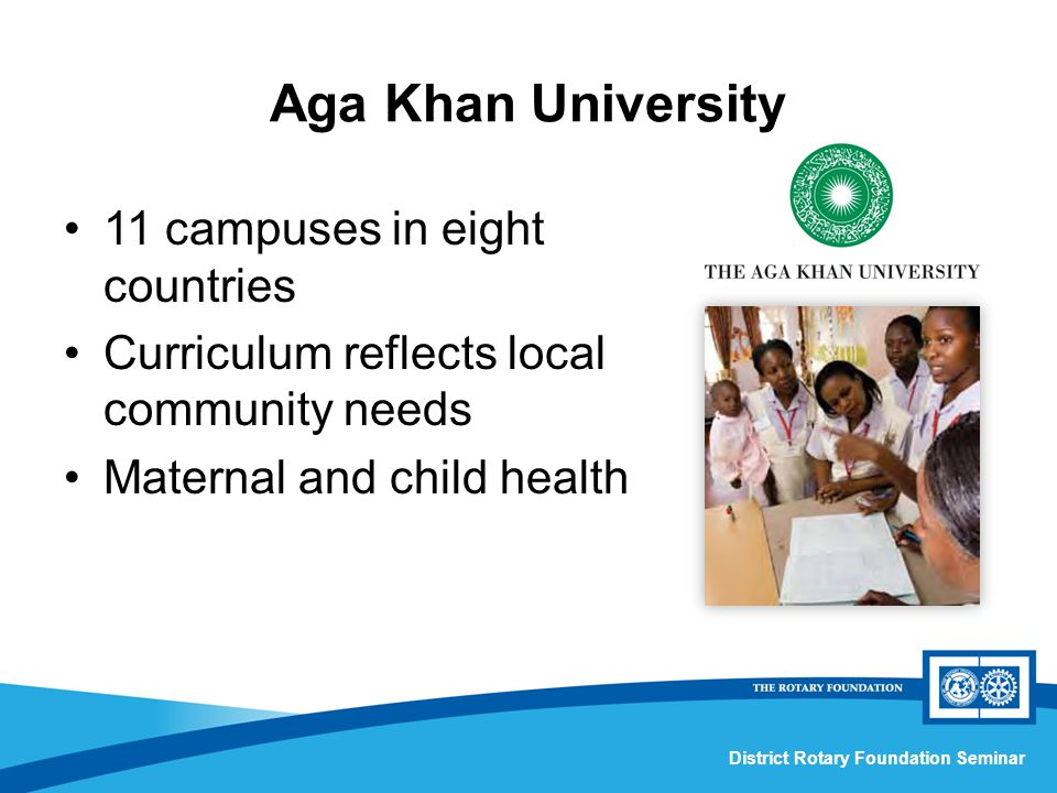 District Rotary Foundation Seminar Aga Khan University 11 campuses in eight countries Curriculum reflects local community needs Maternal and child health