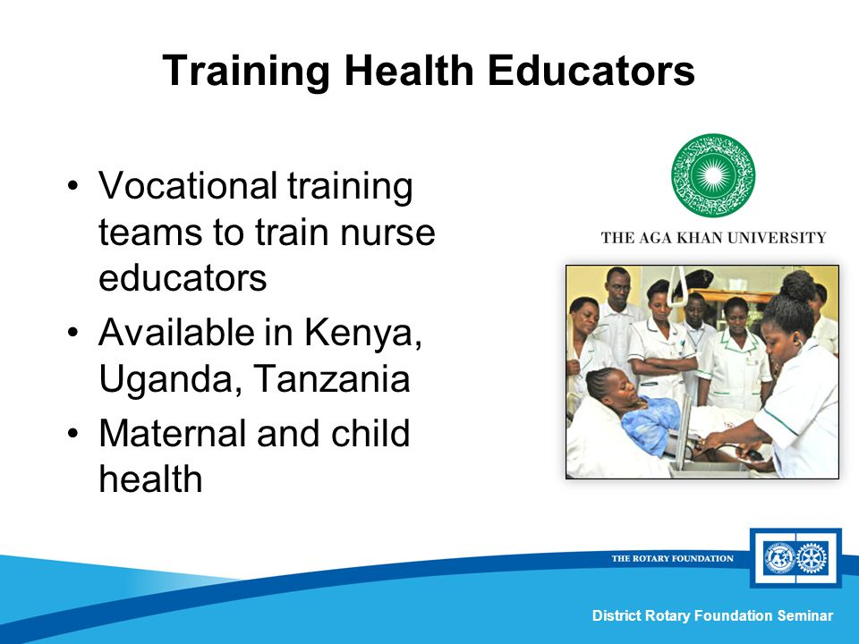 District Rotary Foundation Seminar Training Health Educators Vocational training teams to train nurse educators Available in Kenya, Uganda, Tanzania Maternal and child health