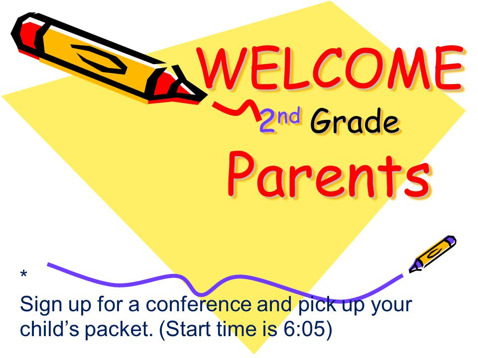 WELCOME 2 nd Grade Parents * Sign up for a conference and pick up your child's packet.