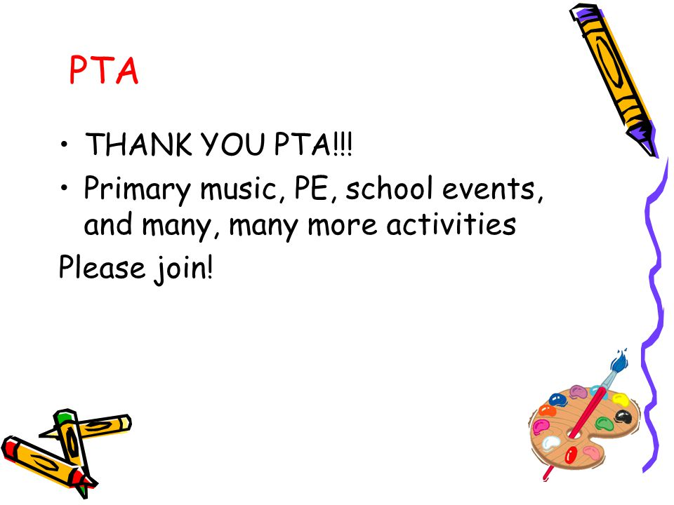 PTA THANK YOU PTA!!! Primary music, PE, school events, and many, many more activities Please join!