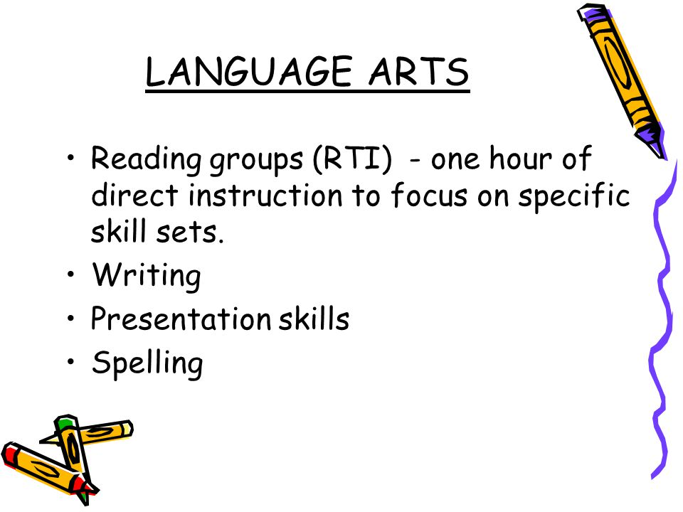 LANGUAGE ARTS Reading groups (RTI) - one hour of direct instruction to focus on specific skill sets.