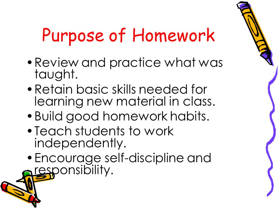 Purpose of Homework Review and practice what was taught.