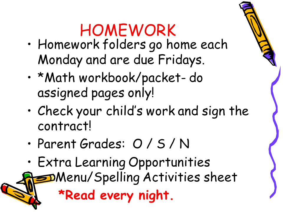 HOMEWORK Homework folders go home each Monday and are due Fridays.