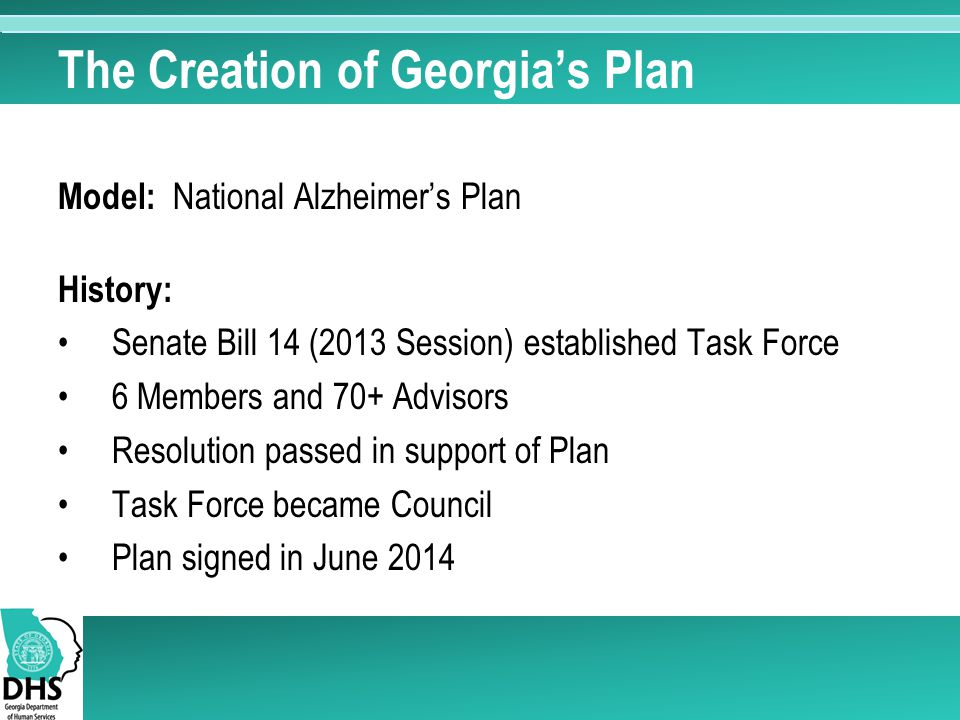 The Creation of Georgia's Plan Model: National Alzheimer's Plan History: Senate Bill 14 (2013 Session) established Task Force 6 Members and 70+ Advisors Resolution passed in support of Plan Task Force became Council Plan signed in June 2014