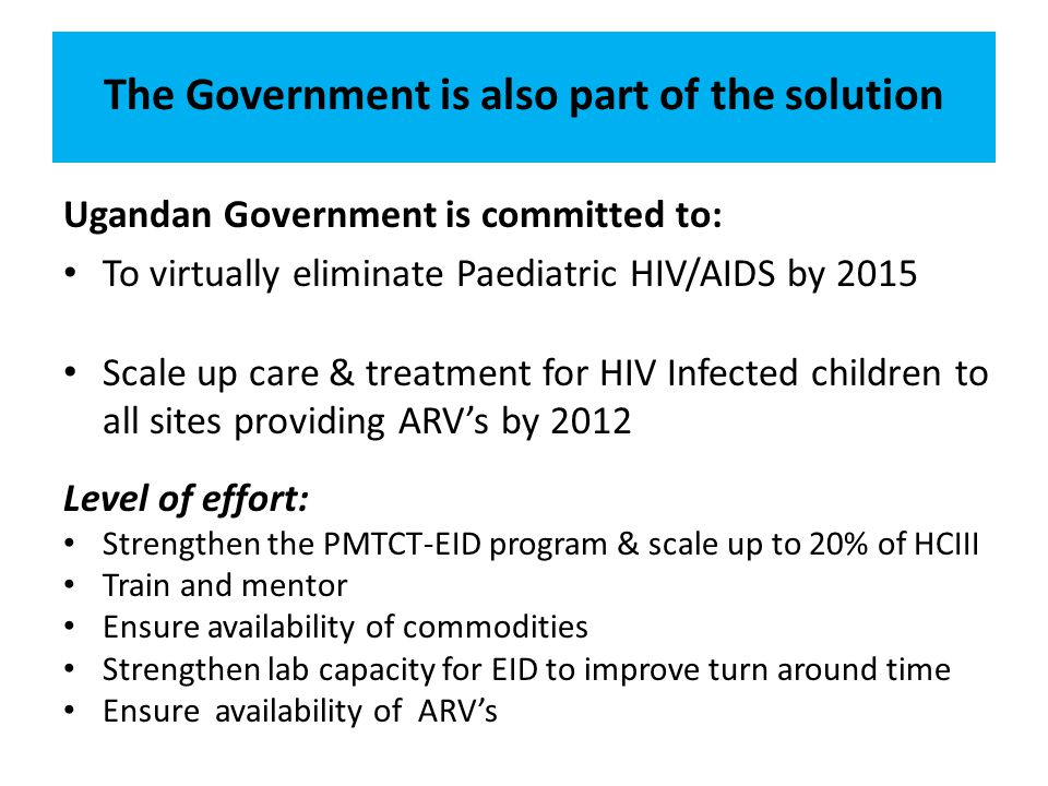 The Government is also part of the solution Ugandan Government is committed to: To virtually eliminate Paediatric HIV/AIDS by 2015 Scale up care & treatment for HIV Infected children to all sites providing ARV's by 2012 Level of effort: Strengthen the PMTCT-EID program & scale up to 20% of HCIII Train and mentor Ensure availability of commodities Strengthen lab capacity for EID to improve turn around time Ensure availability of ARV's