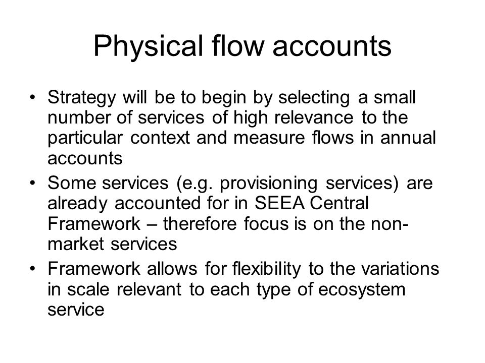 Physical flow accounts Strategy will be to begin by selecting a small number of services of high relevance to the particular context and measure flows in annual accounts Some services (e.g.