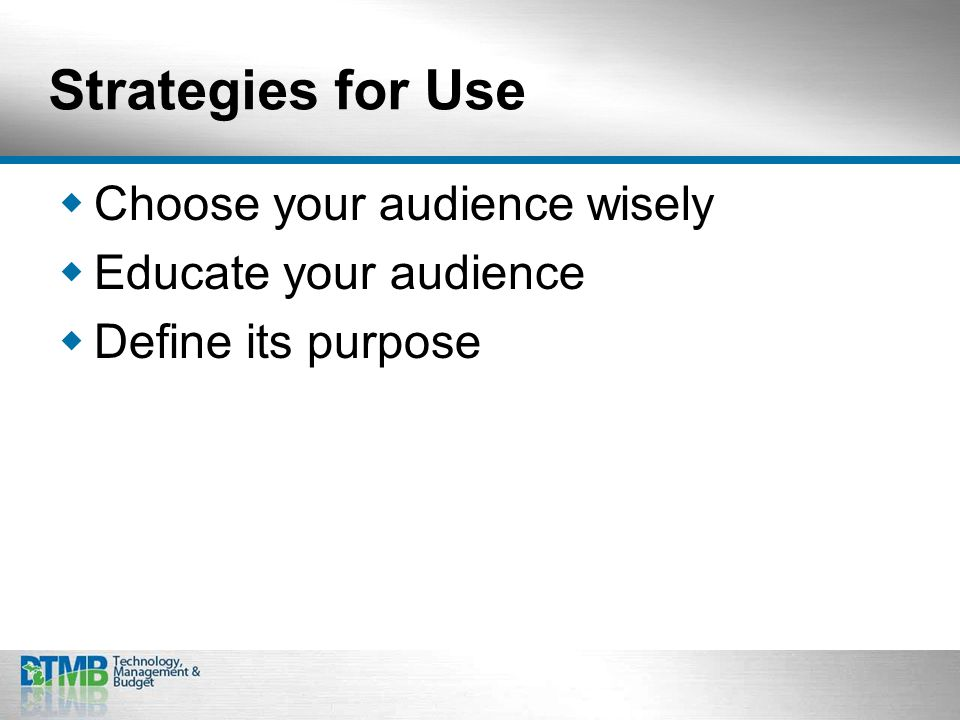 Strategies for Use  Choose your audience wisely  Educate your audience  Define its purpose