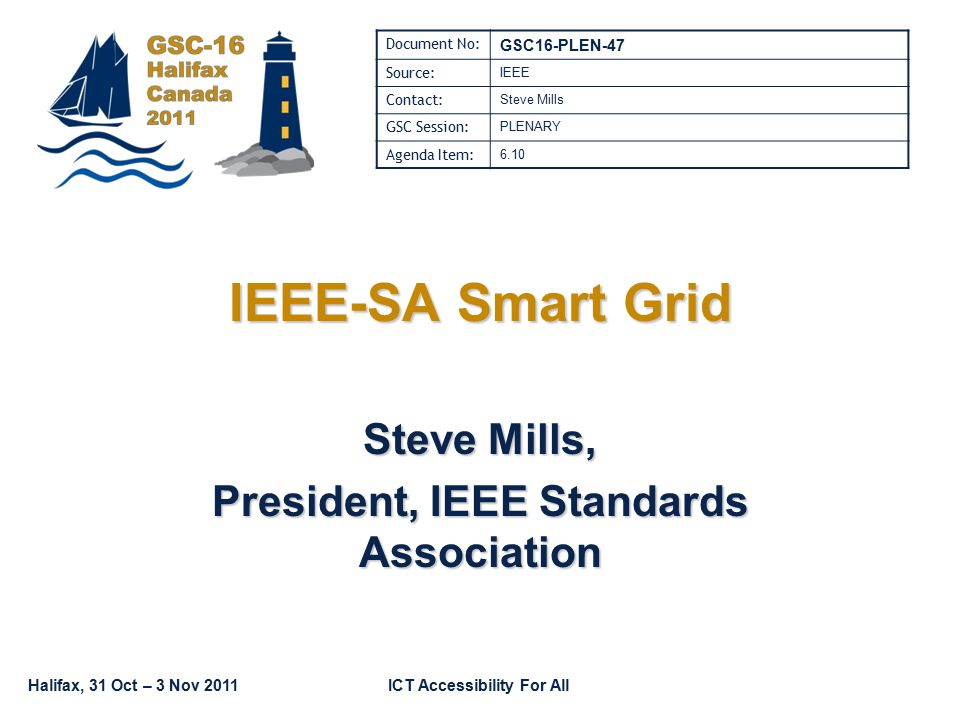 Halifax, 31 Oct – 3 Nov 2011ICT Accessibility For All IEEE-SA Smart Grid Steve Mills, President, IEEE Standards Association Document No: GSC16-PLEN-47 Source: IEEE Contact: Steve Mills GSC Session: PLENARY Agenda Item: 6.10