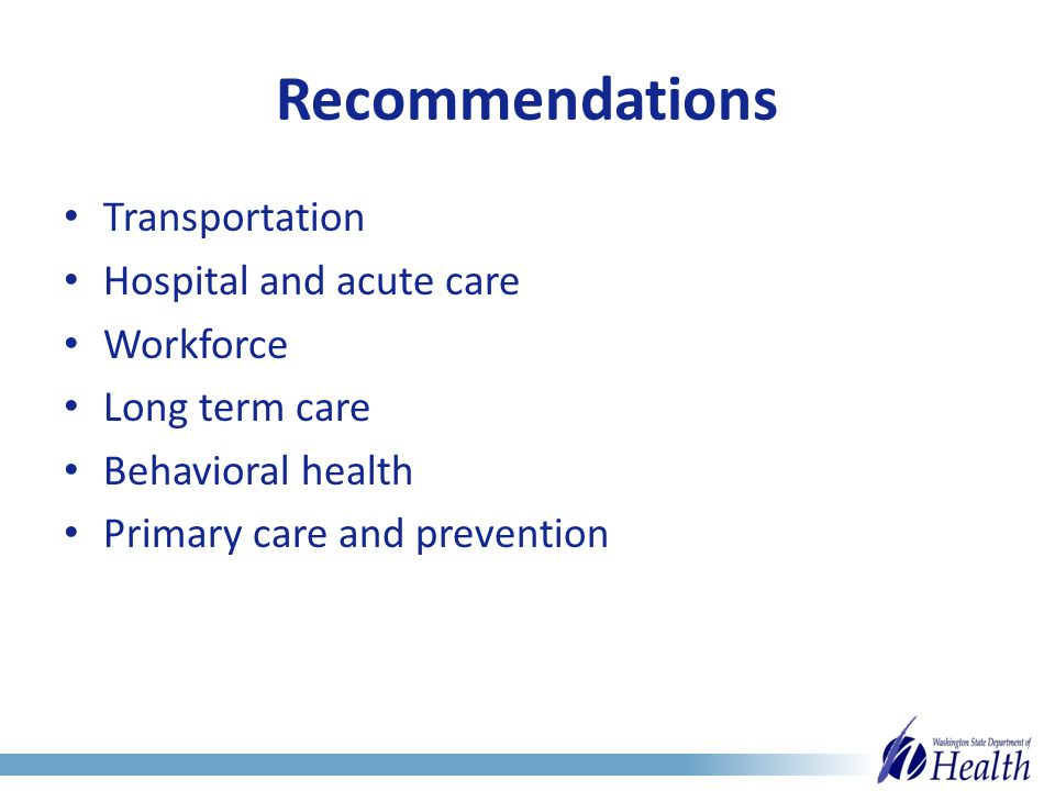 Recommendations Transportation Hospital and acute care Workforce Long term care Behavioral health Primary care and prevention
