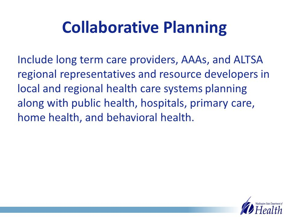 Collaborative Planning Include long term care providers, AAAs, and ALTSA regional representatives and resource developers in local and regional health care systems planning along with public health, hospitals, primary care, home health, and behavioral health.