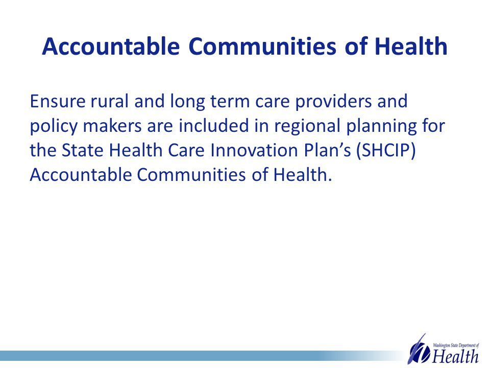 Accountable Communities of Health Ensure rural and long term care providers and policy makers are included in regional planning for the State Health Care Innovation Plan's (SHCIP) Accountable Communities of Health.