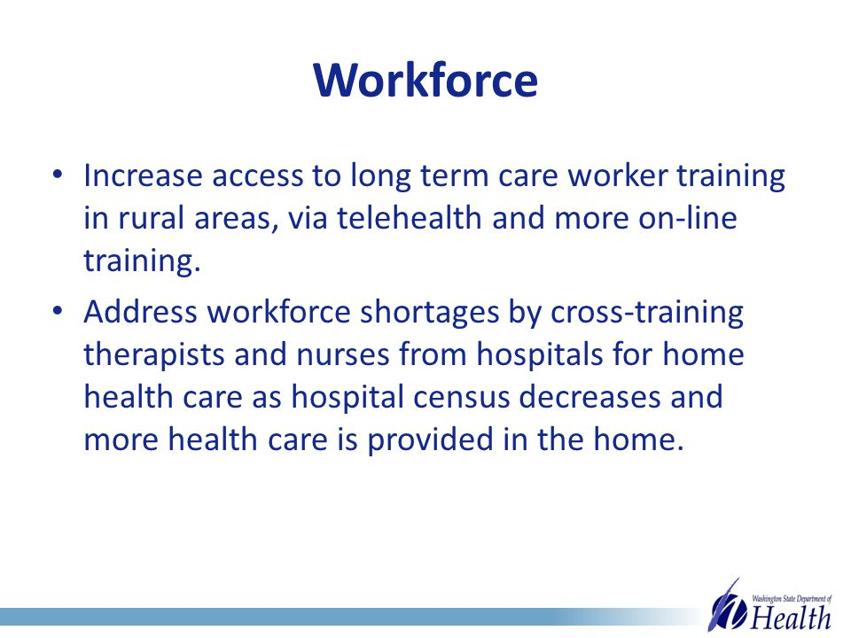 Workforce Increase access to long term care worker training in rural areas, via telehealth and more on-line training.