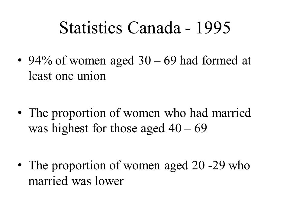 Statistics Canada % of women aged 30 – 69 had formed at least one union The proportion of women who had married was highest for those aged 40 – 69 The proportion of women aged who married was lower