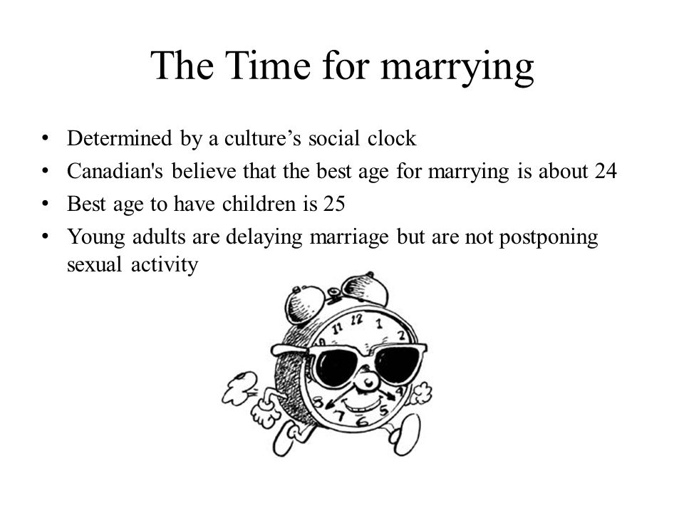 The Time for marrying Determined by a culture's social clock Canadian s believe that the best age for marrying is about 24 Best age to have children is 25 Young adults are delaying marriage but are not postponing sexual activity