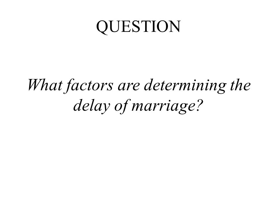 QUESTION What factors are determining the delay of marriage