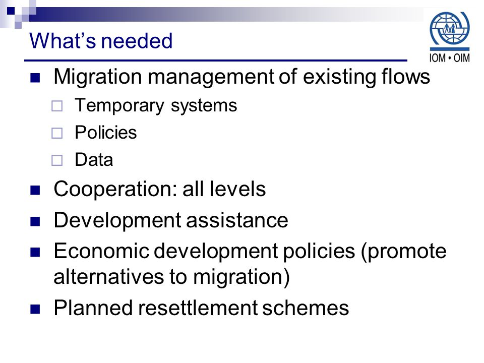 What's needed Migration management of existing flows  Temporary systems  Policies  Data Cooperation: all levels Development assistance Economic development policies (promote alternatives to migration) Planned resettlement schemes