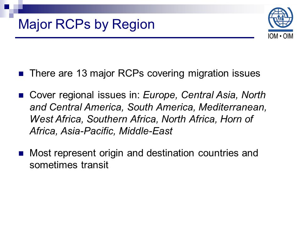 Major RCPs by Region There are 13 major RCPs covering migration issues Cover regional issues in: Europe, Central Asia, North and Central America, South America, Mediterranean, West Africa, Southern Africa, North Africa, Horn of Africa, Asia-Pacific, Middle-East Most represent origin and destination countries and sometimes transit