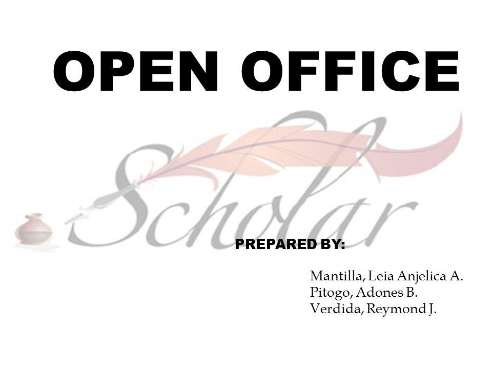 OPEN OFFICE PREPARED BY: Mantilla, Leia Anjelica A. Pitogo, Adones B. Verdida, Reymond J.