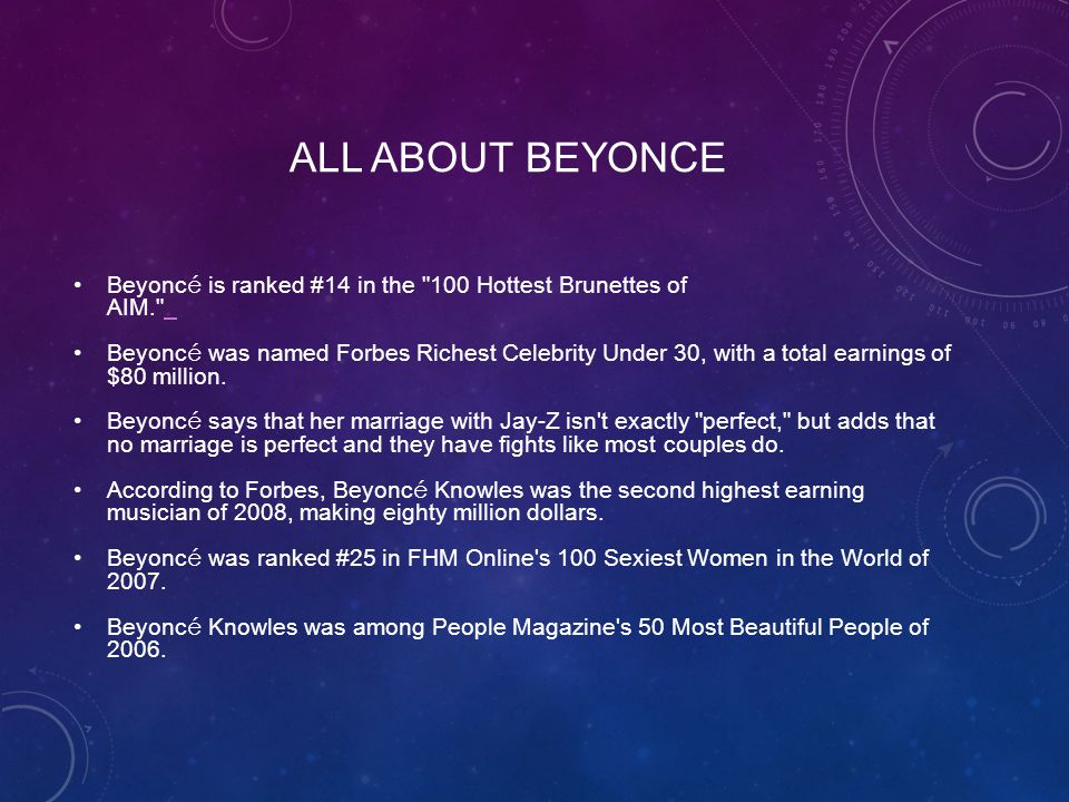 ALL ABOUT BEYONCE Beyonc é is ranked #14 in the 100 Hottest Brunettes of AIM. Beyonc é was named Forbes Richest Celebrity Under 30, with a total earnings of $80 million.