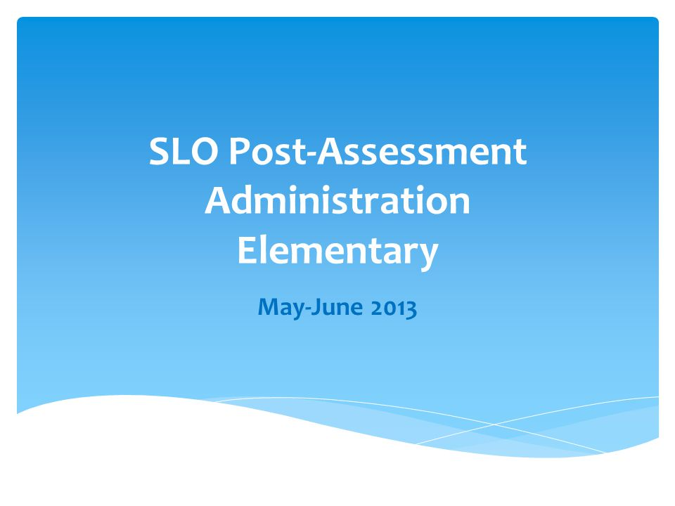 SLO Post-Assessment Administration Elementary May-June 2013
