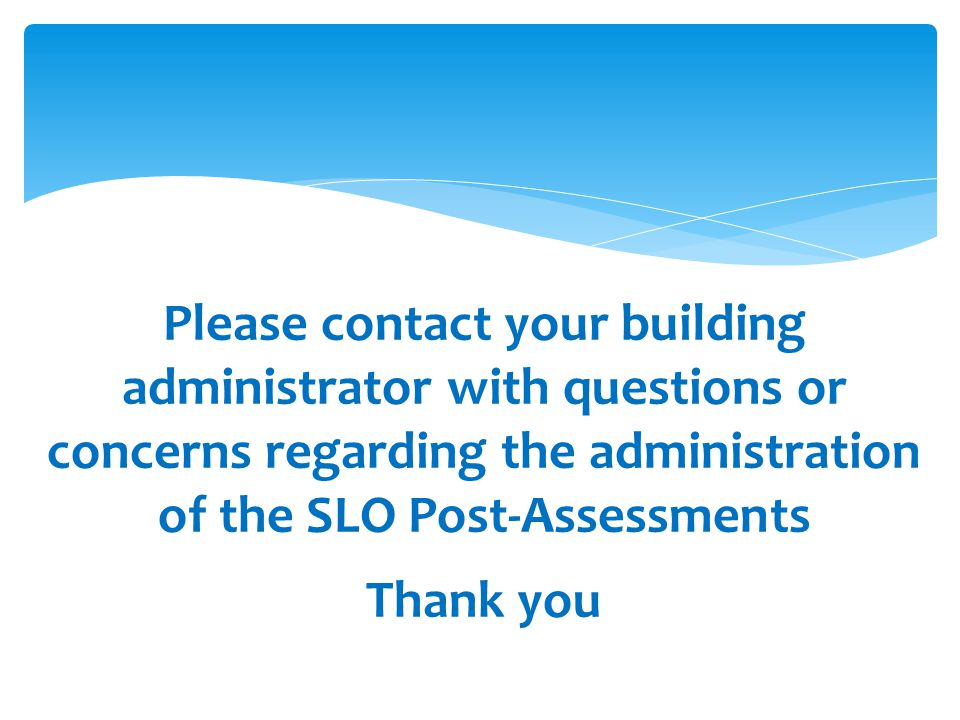 Please contact your building administrator with questions or concerns regarding the administration of the SLO Post-Assessments Thank you