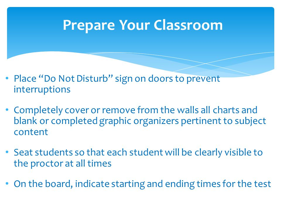 Place Do Not Disturb sign on doors to prevent interruptions Completely cover or remove from the walls all charts and blank or completed graphic organizers pertinent to subject content Seat students so that each student will be clearly visible to the proctor at all times On the board, indicate starting and ending times for the test Prepare Your Classroom