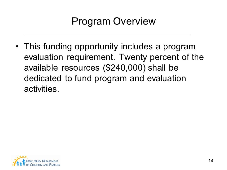 14 Program Overview This funding opportunity includes a program evaluation requirement.