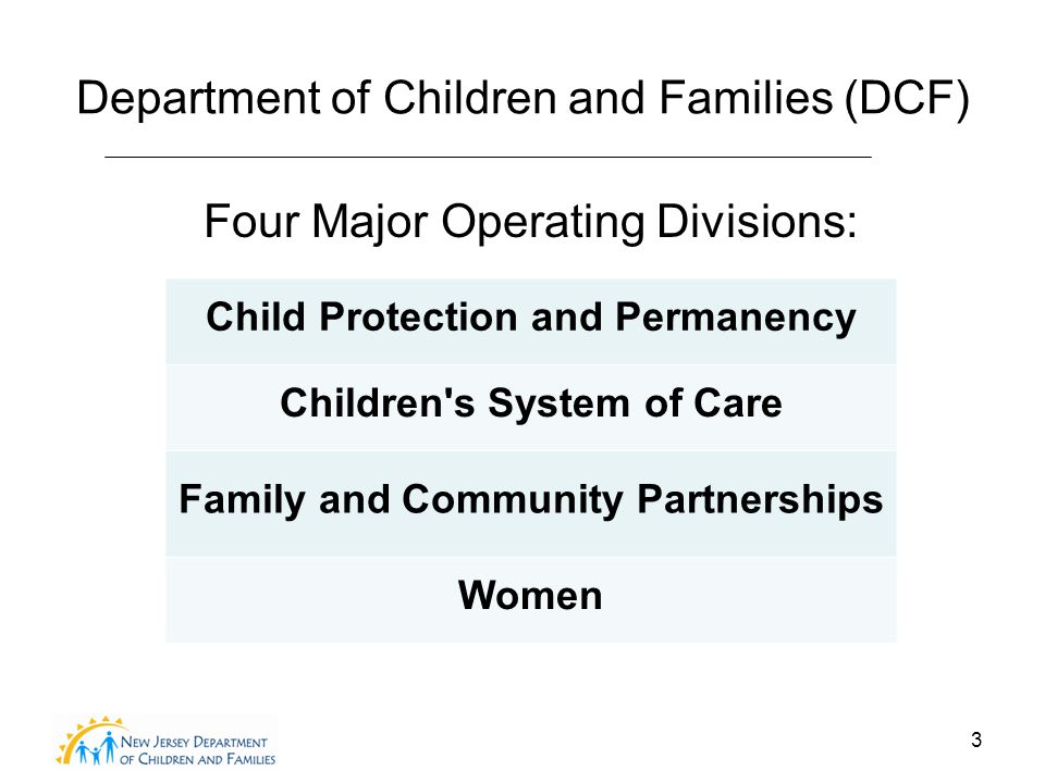 3 Department of Children and Families (DCF) Four Major Operating Divisions: Child Protection and Permanency Children s System of Care Family and Community Partnerships Women