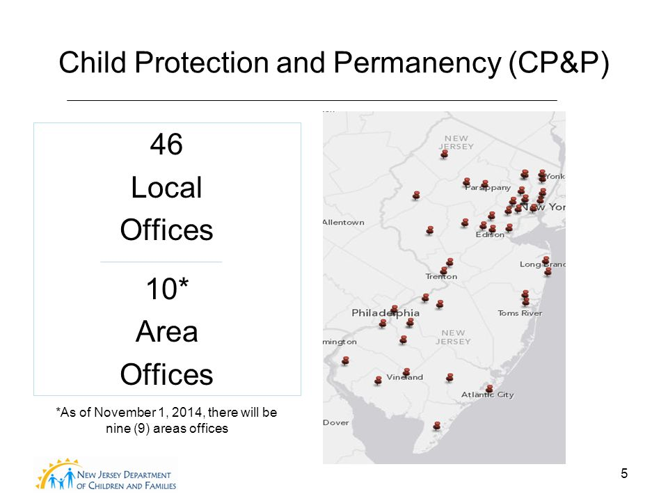 5 Child Protection and Permanency (CP&P) 46 Local Offices 10* Area Offices *As of November 1, 2014, there will be nine (9) areas offices