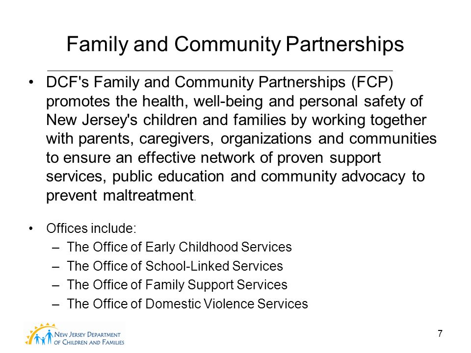 7 Family and Community Partnerships DCF s Family and Community Partnerships (FCP) promotes the health, well-being and personal safety of New Jersey s children and families by working together with parents, caregivers, organizations and communities to ensure an effective network of proven support services, public education and community advocacy to prevent maltreatment.