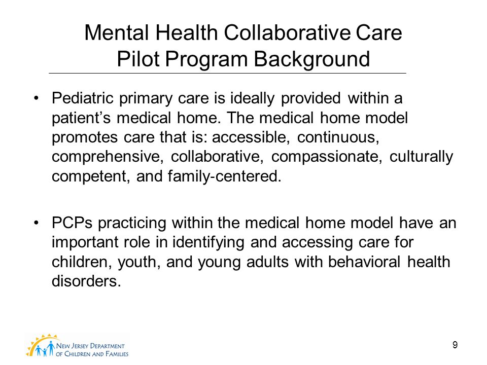 9 Mental Health Collaborative Care Pilot Program Background Pediatric primary care is ideally provided within a patient's medical home.