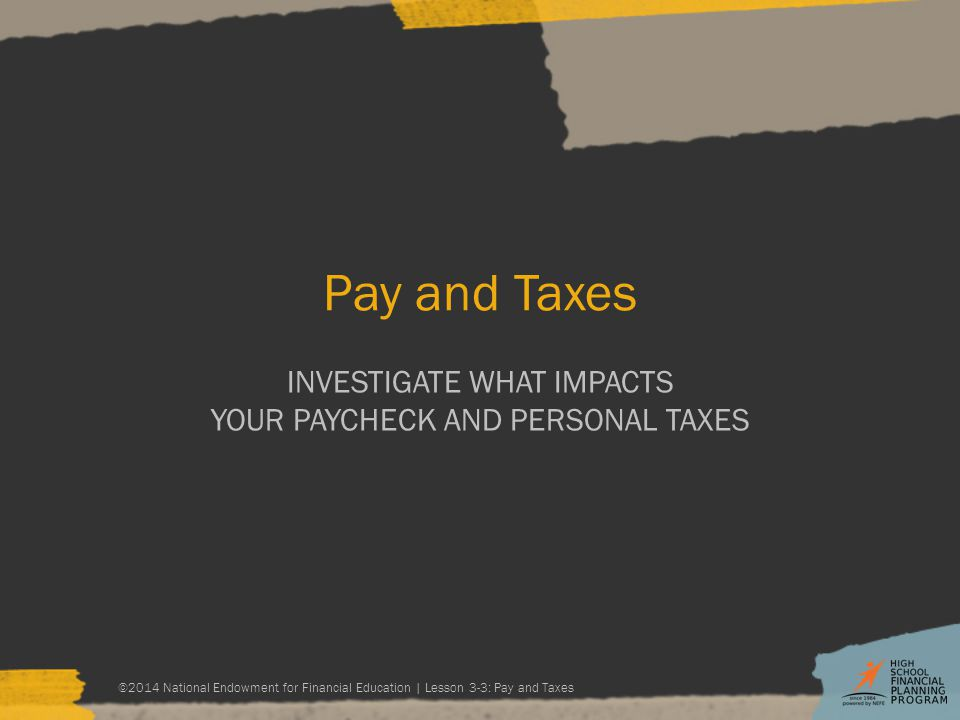 Pay and Taxes INVESTIGATE WHAT IMPACTS YOUR PAYCHECK AND PERSONAL TAXES ©2014 National Endowment for Financial Education | Lesson 3-3: Pay and Taxes