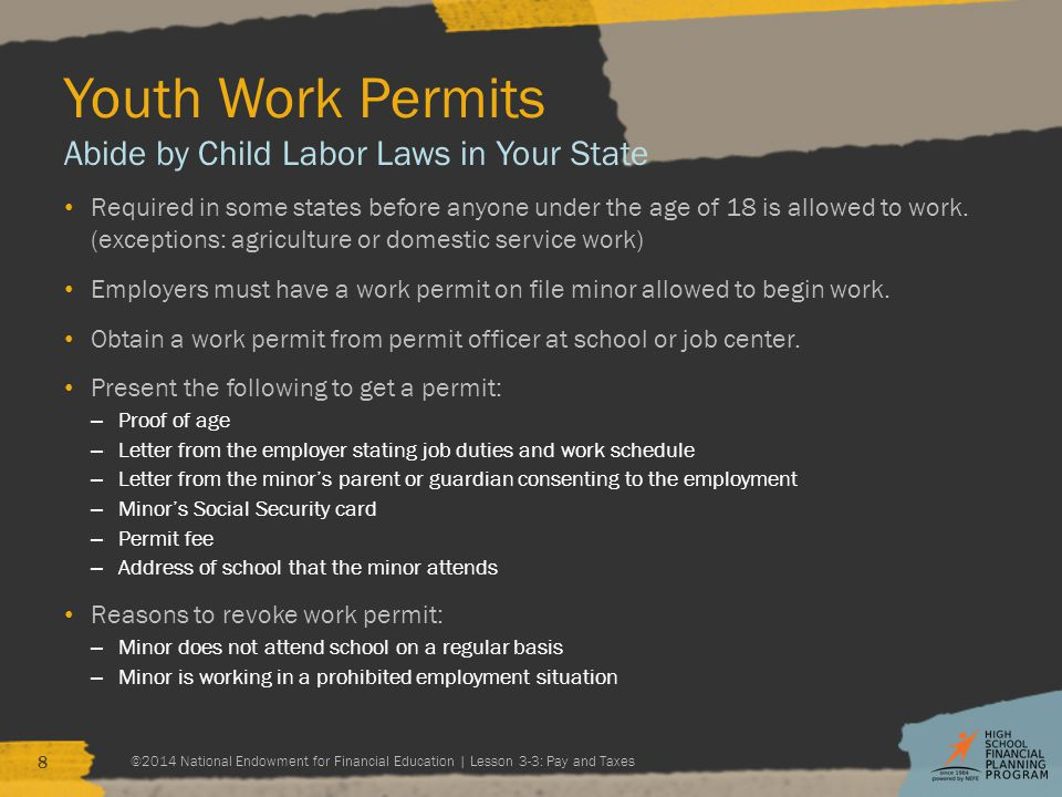 Youth Work Permits Abide by Child Labor Laws in Your State Required in some states before anyone under the age of 18 is allowed to work.