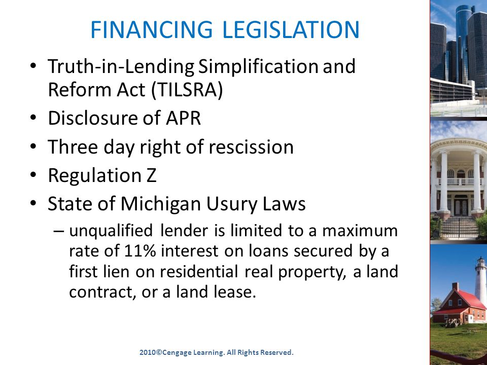 FINANCING LEGISLATION Truth-in-Lending Simplification and Reform Act (TILSRA) Disclosure of APR Three day right of rescission Regulation Z State of Michigan Usury Laws – unqualified lender is limited to a maximum rate of 11% interest on loans secured by a first lien on residential real property, a land contract, or a land lease.