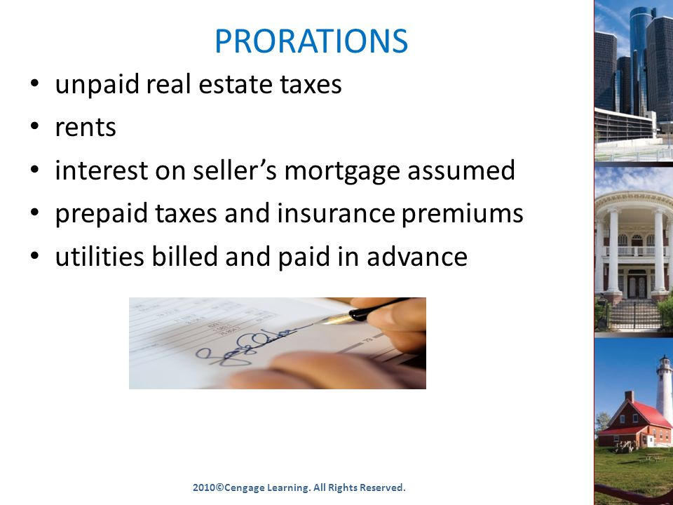PRORATIONS unpaid real estate taxes rents interest on seller's mortgage assumed prepaid taxes and insurance premiums utilities billed and paid in advance 2010©Cengage Learning.