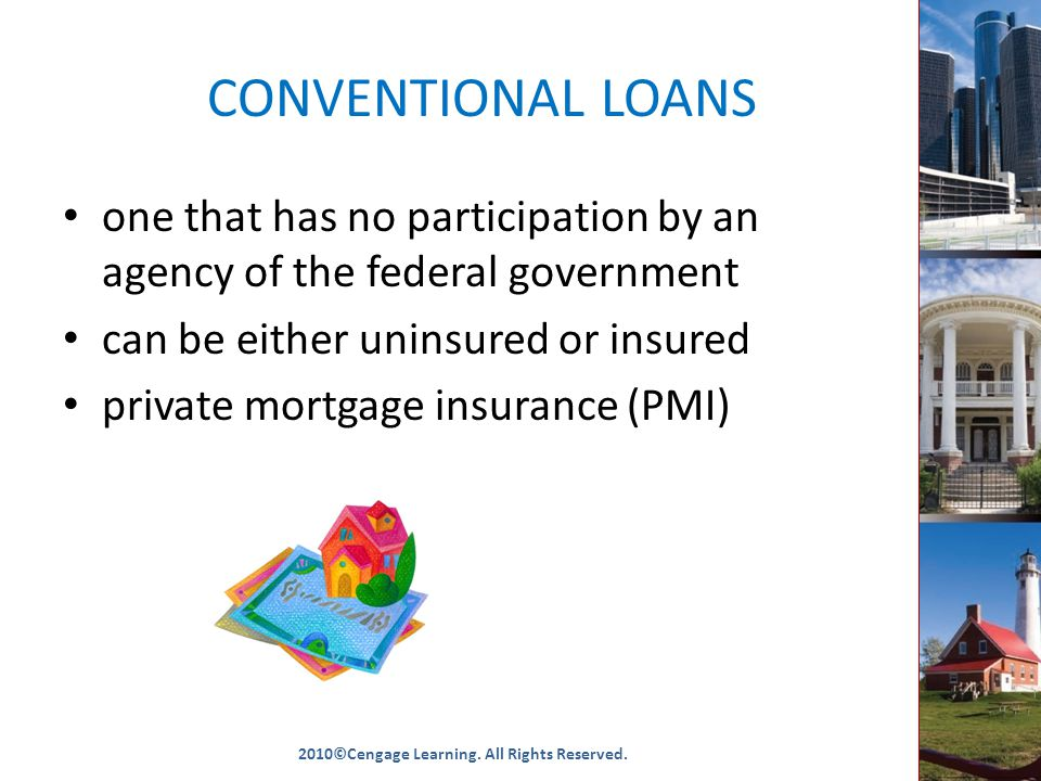 CONVENTIONAL LOANS one that has no participation by an agency of the federal government can be either uninsured or insured private mortgage insurance (PMI) 2010©Cengage Learning.
