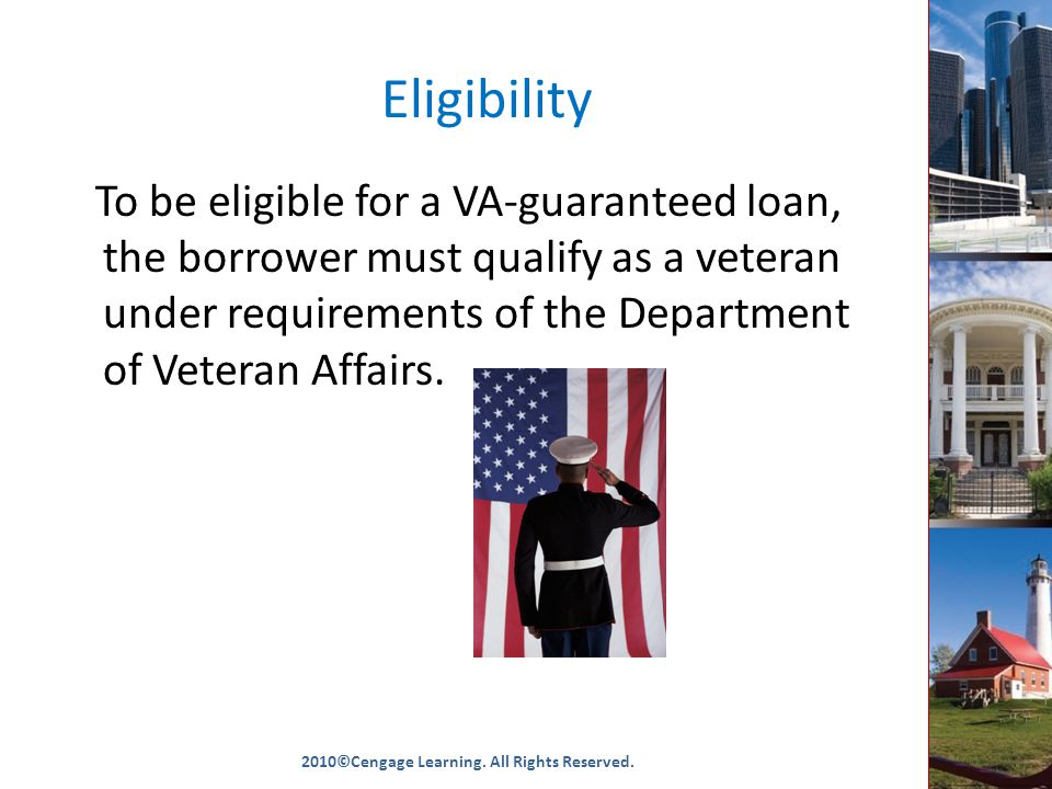Eligibility To be eligible for a VA-guaranteed loan, the borrower must qualify as a veteran under requirements of the Department of Veteran Affairs.