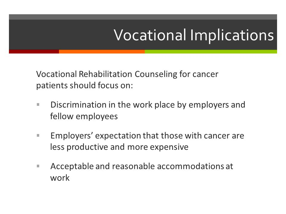 Vocational Implications Vocational Rehabilitation Counseling for cancer patients should focus on:  Discrimination in the work place by employers and fellow employees  Employers' expectation that those with cancer are less productive and more expensive  Acceptable and reasonable accommodations at work