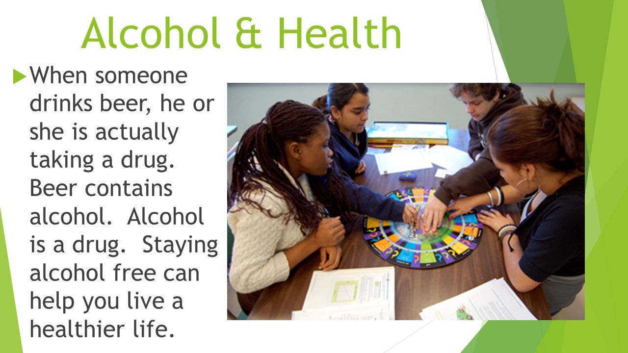 Alcohol & Health  When someone drinks beer, he or she is actually taking a drug.